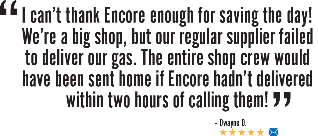 Email Review: I can't thank Encore enough for saving the day! We're a big shop, but our regular supplier failed to deliver our gas. The entire shop crew would have been sent home if Encore hadn't delivered within two hours of calling them!